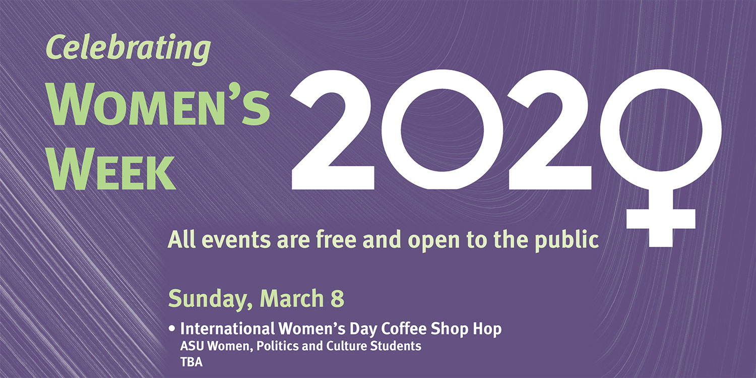 Celebrating Women's Week 2020 Poster All events are fee and open to the public, Sunday, March 8, International Women's Day Coffee Shop Hop, ASU Women, Politics and Culture Students TBA